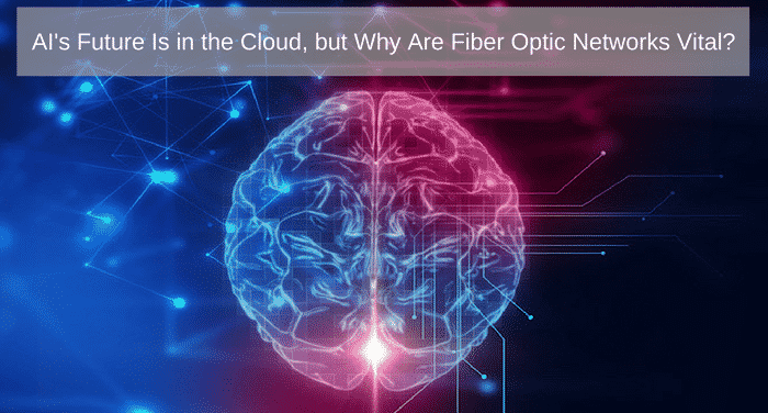 AI's Future Is In the Cloud, But Why Are Fiber Optic Networks Vital?