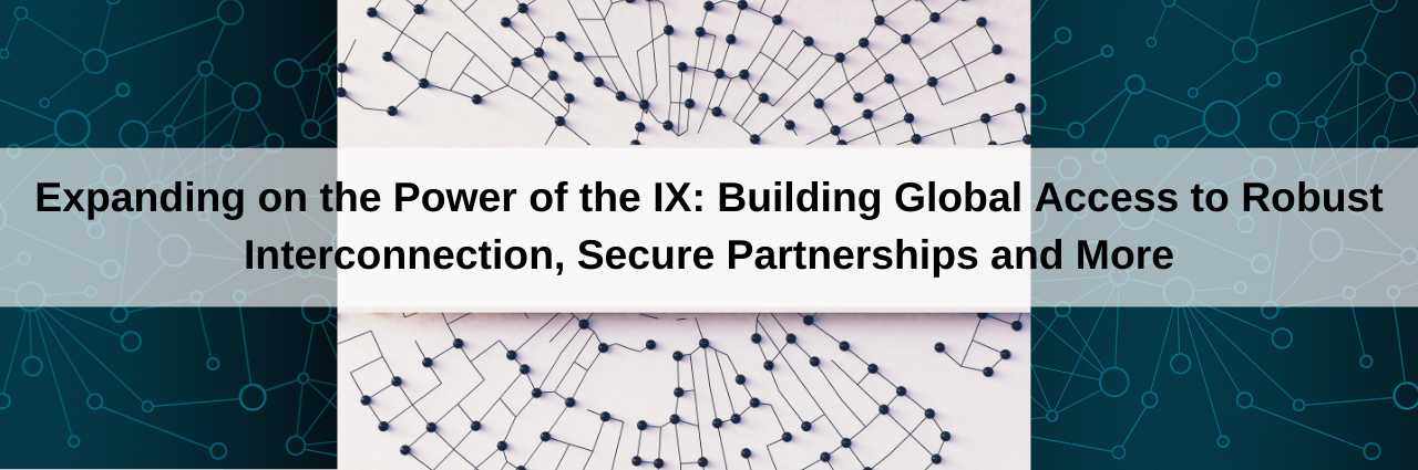 Expanding on the Power of the IX: Building Global Access to Robust Interconnection, Secure Partnerships and More