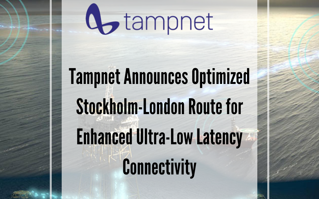 Tampnet Announces Optimized Stockholm-London Route for Enhanced Ultra-Low Latency Connectivity